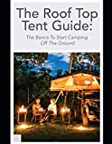 The Roof Top Tent Guide: The Basics To Start Camping Off The Ground (Roof Top Tents)