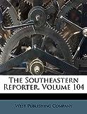 The Southeastern Reporter, Volume 104