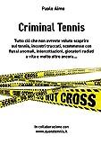 Criminal Tennis: Scommesse con flussi anomali, intercettazioni ,partite vendute, tutto il lato oscuro delle combine nel tennis....... (Italian Edition)