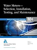 Water Meters Selection, Installation, Testing and Maintenance (M6): AWWA Manual of Practice (AWWA Manuals)
