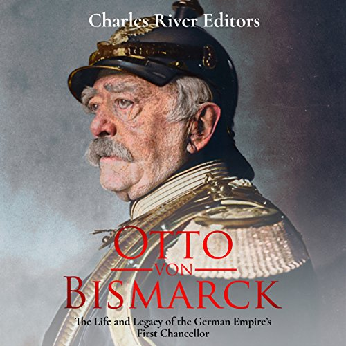 Otto von Bismarck: The Life and Legacy of the German Empire's First Chancellor audiobook cover art