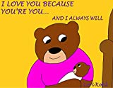 Children's Books: I LOVE YOU BECAUSE YOU'RE YOU... AND I ALWAYS WILL: (Cute Rhyming Bedtime Story/Picture Book for Beginner Readers About Unconditional Love, Ages 2-8) (English Edition)
