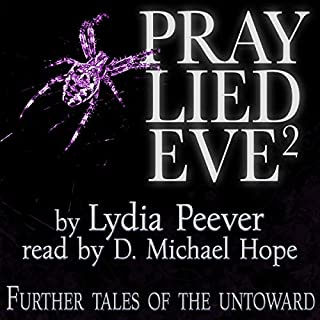 Pray Lied Eve 2: Further Tales of the Untoward                   By:                                                                                                                                 Lydia Peever                               Narrated by:                                                                                                                                 D. Michael Hope                      Length: 2 hrs and 2 mins     6 ratings     Overall 4.7
