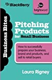 Pitching Products for Small Business: How to successfully prepare your business, brand and...