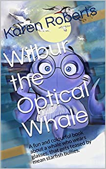 Wilbur the Optical Whale: A fun and colourful book about a whale who wears glasses, that gets teased by mean starfish bullies. by [Karen Roberts, Melika Adel]