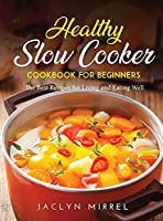 Healthy Slow Cooker Cookbook for Beginners: The Best Recipes for Living and Eating Well