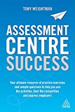 Assessment Centre Success: Your Ultimate Resource of Practice Exercises and Sample Questions to Help you Ace the Activities, Beat the Competition and Impress Employers