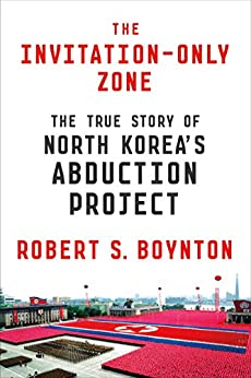 The Invitation-Only Zone: The True Story of North Korea's Abduction Project by [Robert S. Boynton]