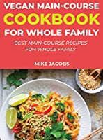 Vegan Main-Course Cookbook for Whole Family: Best Main-Course Recipes for Whole Family