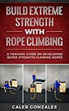Build Extreme Strength With Rope Climbing : A Training Guide On Developing Super Strength Climbing Ropes