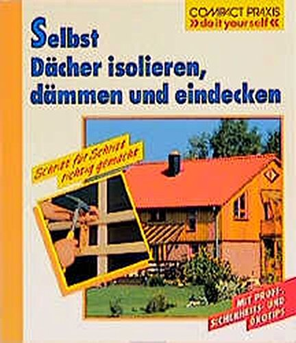 """Selbst Dächer isolieren, dämmen und eindecken: Schritt für Schritt richtig gemacht (Compact-Praxis \""""do it yourself\"""")"""