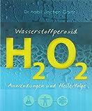 Wasserstoffperoxid: Anwendungen und Heilerfolge (Wasserstoffperoxid / Das vergessene Heilmittel) - Mobiwell Verlag