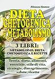 DIETA CHETOGENICA E METABOLISMO: 3 LIBRI: METABOLISMO, DIETA CHETOGENICA E RICETTE - Teoria, dieta, alimenti, esercizio, stile di vita, strategie, dimagrimento, salute, ricette