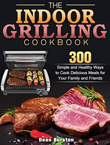 The Indoor Grilling Cookbook: 300 Simple and Healthy Ways to Cook Delicious Meals for Your Family and Friends