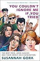 You Couldn't Ignore Me If You Tried: The Brat Pack, John Hughes, and Their Impact on a Generation by Susannah Gora(2011-02-22)