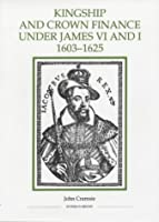 Kingship and Crown Finance Under James VI and I: 1603-1625 (ROYAL HISTORICAL SOCIETY STUDIES IN HISTORY NEW SERIES)