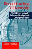 Reconstructing Citizenship: The Politics of Nationality Reform and Immigration in Contemporary France (Suny Series in National Identities)
