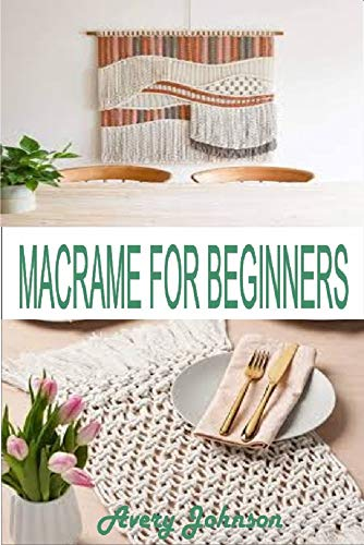 MACRAMÉ FOR BEGINNERS: Get Started With Step By Step Instructions, Learn The Tools, Various Macramé Knots, Techniques And Projects (English Edition)