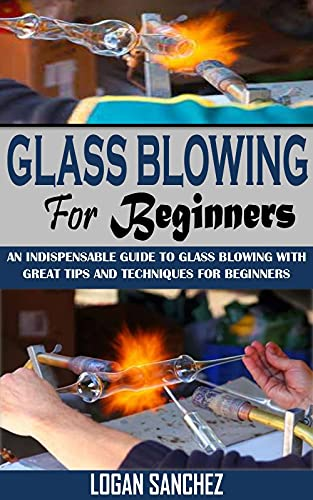 GLASS BLOWING FOR BEGINNERS: An Indispensable Guide To Glass Blowing With Great Tips And Techniques For Beginners (English Edition)
