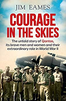[Jim Eames]のCourage in the Skies: The untold story of Qantas, its brave men and women and their extraordinary role in World War II: The Untold Story of Qantas, it's ... Role in World War II (English Edition)