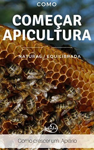 Como Começar a Apicultura - Como crescer um apiário : Como crescer um apiário - para quem quer ter sucesso com apicultura equilibrada e natural