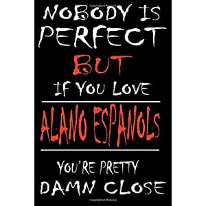 Nobody is Perfect but if you Love ALANO ESPANOLS You are Pretty Damn close: This Pretty Journal design is for ALANO ESPANOLS lovers it helps you to ... men kids: Passeword tracker, Gratitude journa 26