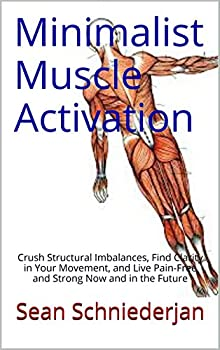 Minimalist Muscle Activation  Crush Structural Imbalances Find Clarity in Your Movement and Live Pain-Free and Strong Now and in the Future
