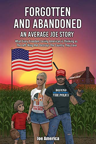 Forgotten and Abandoned An Average Joe Story: What Every Freedom-Loving American is Thinking as The Left-Wing Mob Destroys The Country They Love