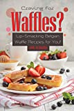 Craving for Waffles?: Lip-Smacking Belgian Waffle Recipes for You!