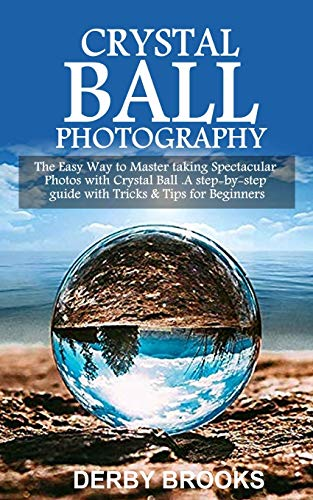 Crystal Ball Photography: The Easy Way to Master taking Spectacular Photos with Crystal Ball. A step-by-step guide with Tricks & Tips for Beginners