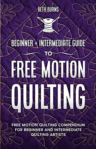 Free-Motion Quilting: Beginner + Intermediate Guide to Free-Motion Quilting: Free Motion Quilting Compendium for Beginner and Intermediate FMQ Artist