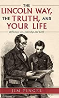 The Lincoln Way, the Truth, and Your Life: Reflections on Leadership and Faith