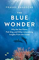 The Blue Wonder: Why the Sea Glows, Fish Sing, and Other Astonishing Insights from the Ocean