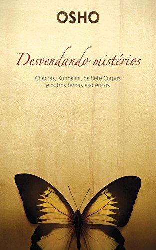 Osho - Desvendado mistérios: Chacras, kundalini, os sete corpos e outros temas esotéricos