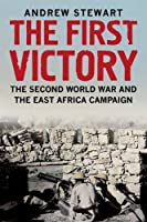 The First Victory: The Second World War and the East Africa Campaign