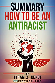 Summary: How To Be An Antiracist: by Ibram X. Kendi by [Knowledge Tree]