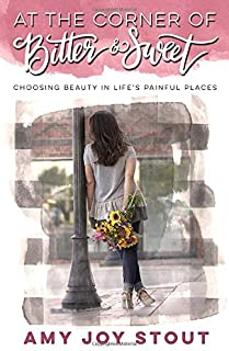 At the Corner of Bitter and Sweet: Choosing Beauty in Life's Painful Places