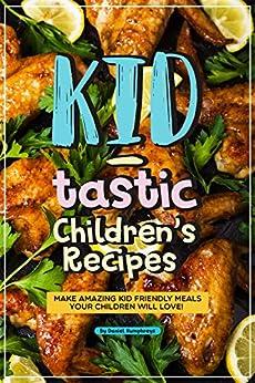 Kid-tastic Children's Recipes: Make Amazing Kid Friendly Meals Your Children Will Love! by [Daniel Humphreys]