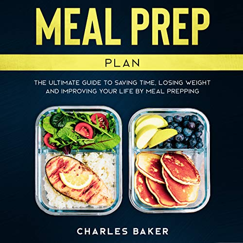 Meal Prep Plan: The Ultimate Guide to Saving Time, Losing Weight and Improving Your Life by Meal Prepping (Not on a Diet)