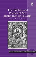 The Politics and Poetics of Sor Juana Inés de la Cruz (Women and Gender in the Early Modern World)