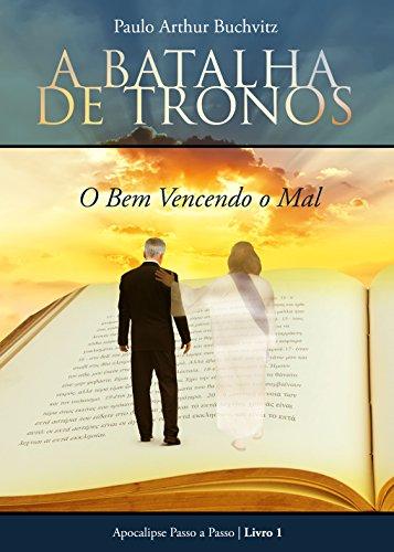 A Batalha de Tronos: O Bem Vencendo o Mal (Apocalipse Passo a Passo Livro 1) (Portuguese Edition)