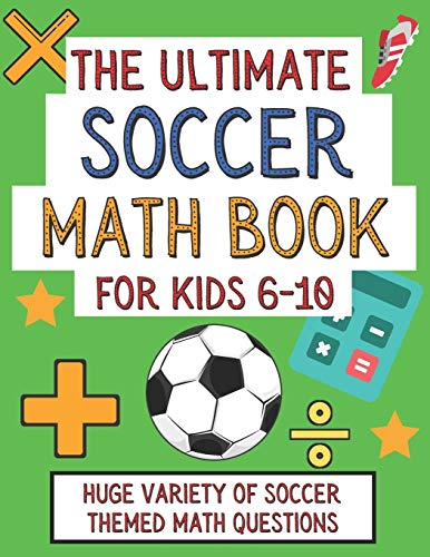 The Ultimate Soccer Math Book For Kids 6-10: Gift For Elementary School...