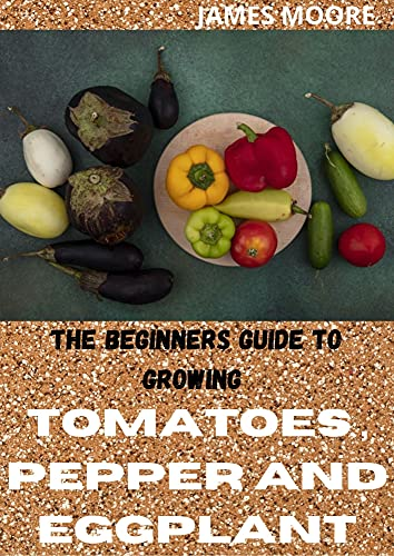 THE BEGINNERS GUIDE TO GROWING TOMATOES,PEPPER AND EGGPLANT (English Edition)