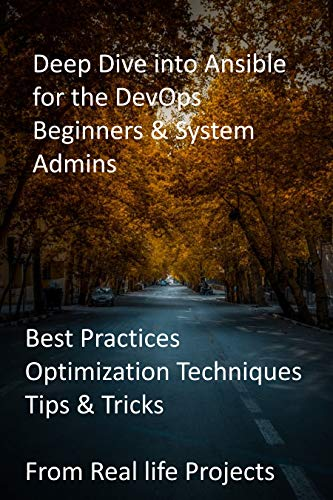 Deep Dive into Ansible for the DevOps Beginners & System Admins: Best Practices, Optimization Techniques, Tips & Tricks from Real life Projects