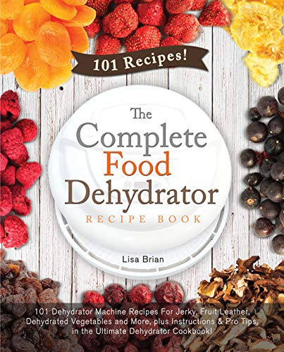 The Complete Food Dehydrator Recipe Book: 101 Dehydrator Machine Recipes For Jerky, Fruit Leather, Dehydrated Vegetables and More, plus Instructions & Pro Tips, in the Ultimate Dehydrator Cookbook!