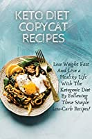 Keto Diet Copycat Recipes: Lose Weight Fast And Live a Healthy Life With The Ketogenic Diet By Following These Simple Low-carb Recipes!