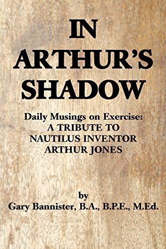 IN ARTHUR'S SHADOW: Daily Musings on Exercise: A TRIBUTE TO NAUTILUS INVENTOR ARTHUR JONES