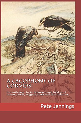 A CACOPHONY OF CORVIDS:: the mythology, facts, behaviour and folklore of ravens, crows, magpies, rooks and their relatives.