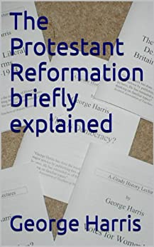 The Protestant Reformation briefly explained (A grade history lectures Book 16) by [George Harris]