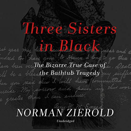 Three Sisters in Black     The Bizarre True Case of the Bathtub Tragedy              By:                                                                                                                                 Norman Zierold                               Narrated by:                                                                                                                                 Gabrielle de Cuir                      Length: 8 hrs and 31 mins     Not rated yet     Overall 0.0